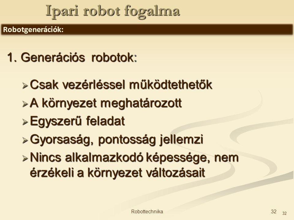 32 1. Generációs robotok:  Csak vezérléssel működtethetők  A környezet meghatározott  Egyszerű feladat  Gyorsaság, pontosság jellemzi  Nincs alka