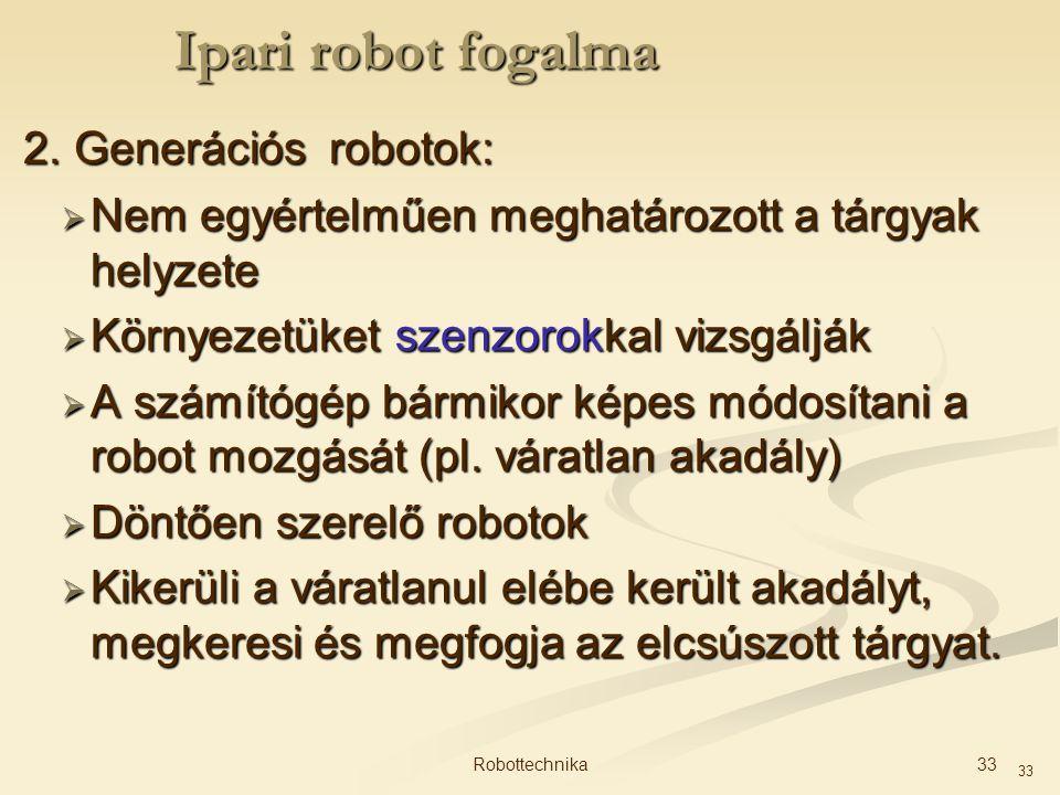 33 2. Generációs robotok:  Nem egyértelműen meghatározott a tárgyak helyzete  Környezetüket szenzorokkal vizsgálják  A számítógép bármikor képes mó