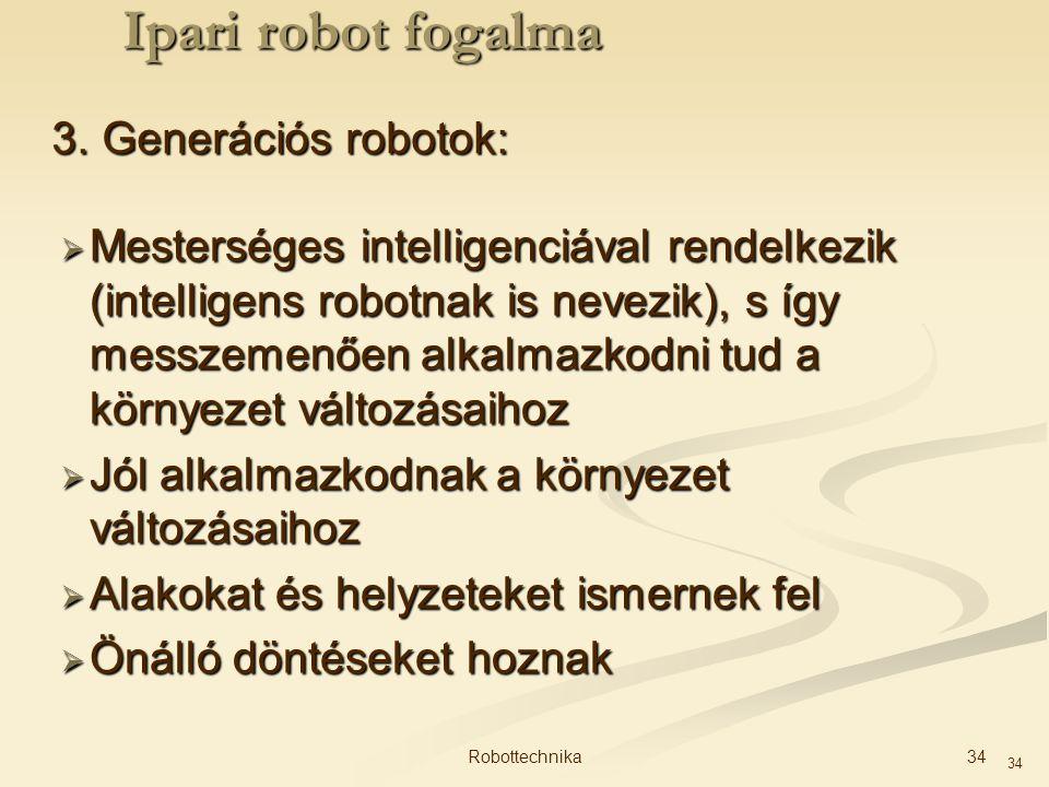 34 3. Generációs robotok:  Mesterséges intelligenciával rendelkezik (intelligens robotnak is nevezik), s így messzemenően alkalmazkodni tud a környez