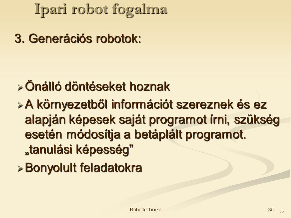 35 3. Generációs robotok:  Önálló döntéseket hoznak  A környezetből információt szereznek és ez alapján képesek saját programot írni, szükség esetén