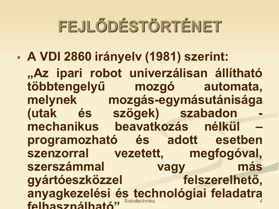 """FEJLŐDÉSTÖRTÉNET   A VDI 2860 irányelv (1981) szerint: """"Az ipari robot univerzálisan állítható többtengelyű mozgó automata, melynek mozgás-egymásutá"""
