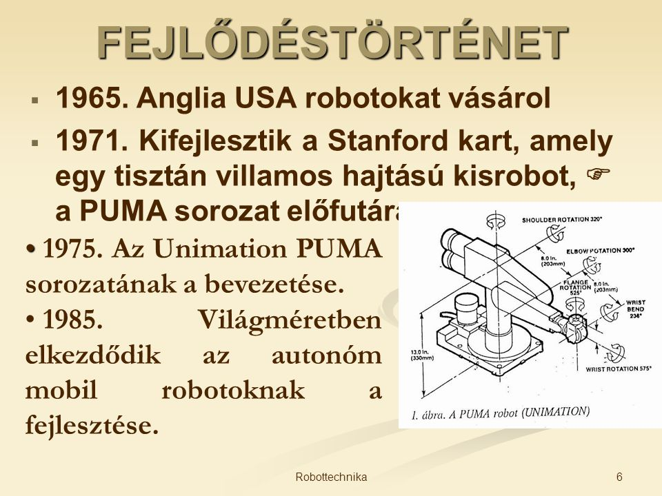 FEJLŐDÉSTÖRTÉNET   1965. Anglia USA robotokat vásárol   1971. Kifejlesztik a Stanford kart, amely egy tisztán villamos hajtású kisrobot,  a PUMA