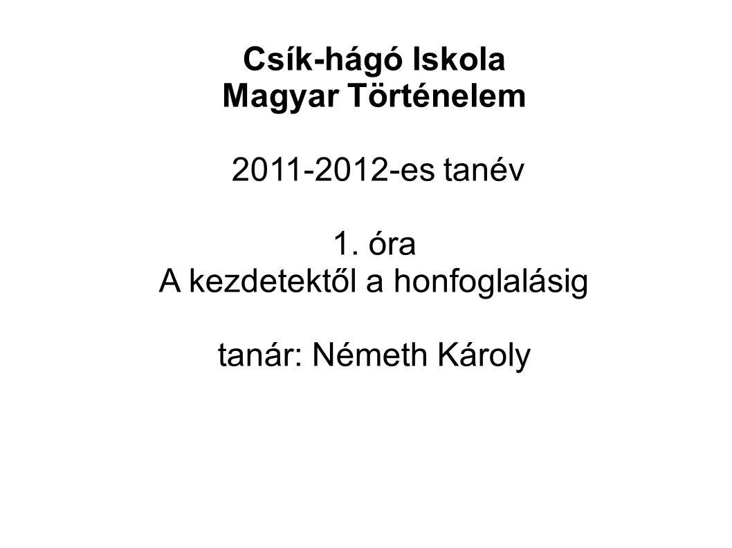 Csík-hágó Iskola Magyar Történelem 2011-2012-es tanév 1. óra A kezdetektől a honfoglalásig tanár: Németh Károly