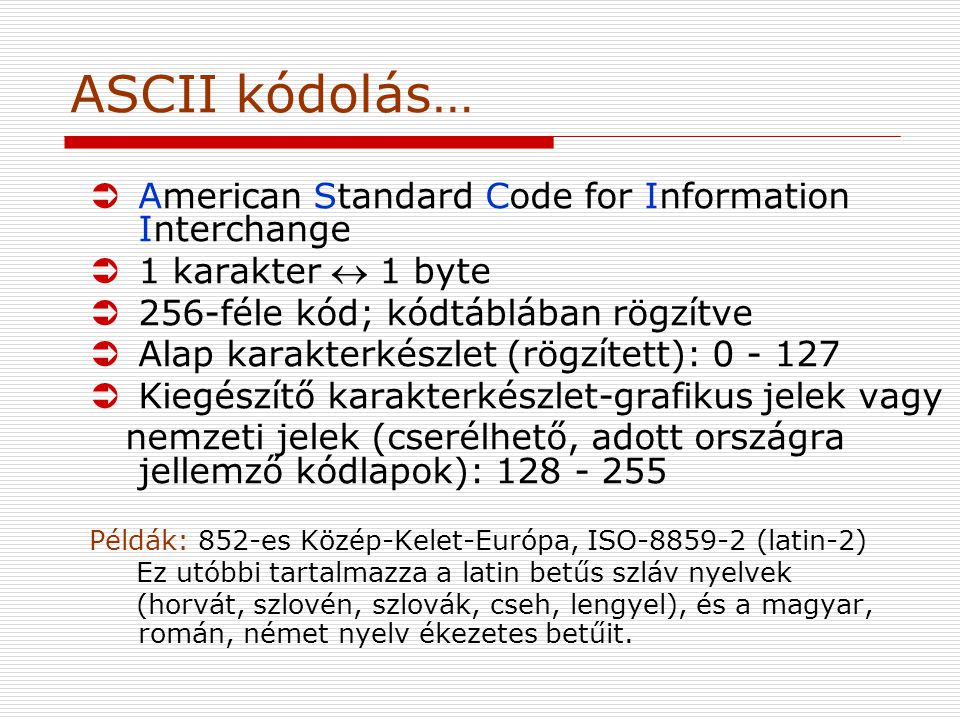 ASCII kódolás… ÜAmerican Standard Code for Information Interchange Ü1 karakter  1 byte Ü256-féle kód; kódtáblában rögzítve ÜAlap karakterkészlet (rögzített): 0 - 127 ÜKiegészítő karakterkészlet-grafikus jelek vagy nemzeti jelek (cserélhető, adott országra jellemző kódlapok): 128 - 255 Példák: 852-es Közép-Kelet-Európa, ISO-8859-2 (latin-2) Ez utóbbi tartalmazza a latin betűs szláv nyelvek (horvát, szlovén, szlovák, cseh, lengyel), és a magyar, román, német nyelv ékezetes betűit.