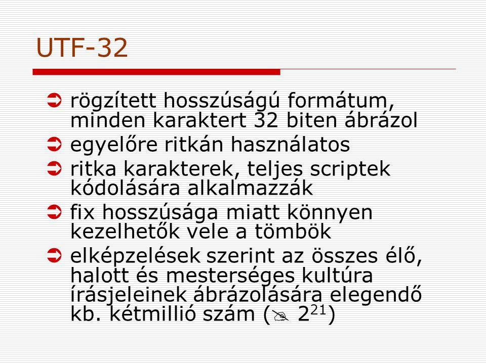 UTF-32 Ürögzített hosszúságú formátum, minden karaktert 32 biten ábrázol Üegyelőre ritkán használatos Üritka karakterek, teljes scriptek kódolására alkalmazzák Üfix hosszúsága miatt könnyen kezelhetők vele a tömbök Üelképzelések szerint az összes élő, halott és mesterséges kultúra írásjeleinek ábrázolására elegendő kb.
