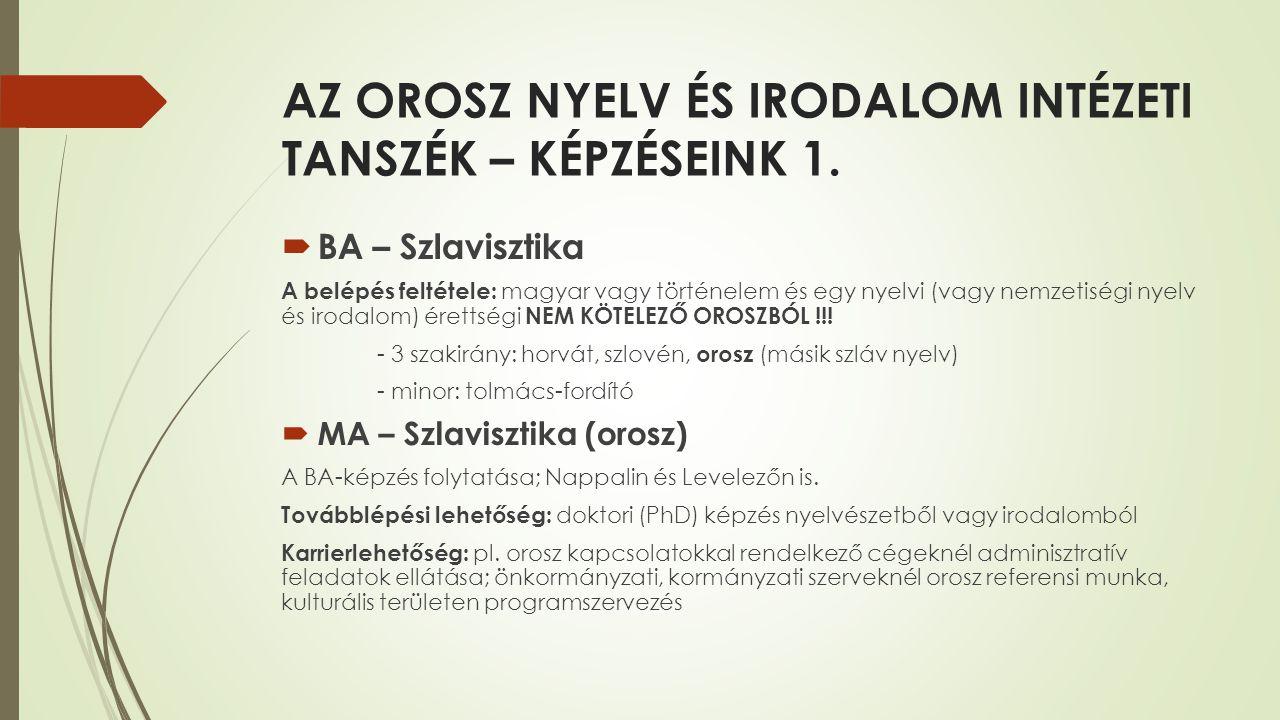 AZ OROSZ NYELV ÉS IRODALOM INTÉZETI TANSZÉK – KÉPZÉSEINK 1.  BA – Szlavisztika A belépés feltétele: magyar vagy történelem és egy nyelvi (vagy nemzet