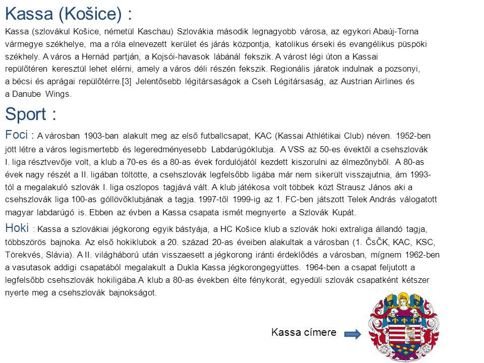 Kassa (Košice) : Kassa (szlovákul Košice, németül Kaschau) Szlovákia második legnagyobb városa, az egykori Abaúj-Torna vármegye székhelye, ma a róla elnevezett kerület és járás központja, katolikus érseki és evangélikus püspöki székhely.