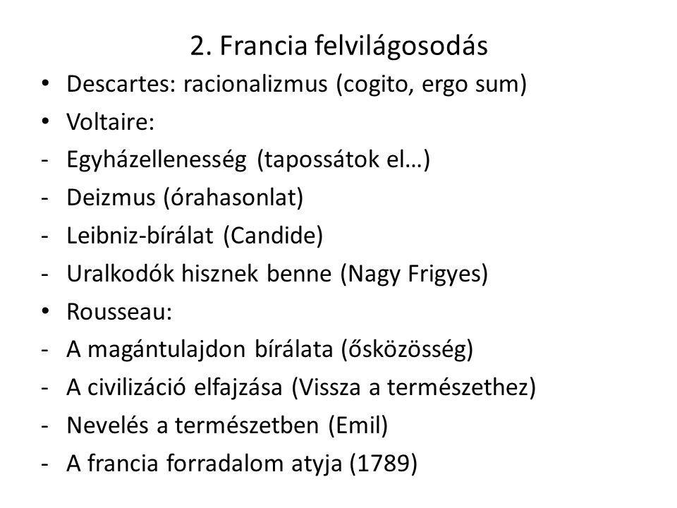 2. Francia felvilágosodás Descartes: racionalizmus (cogito, ergo sum) Voltaire: -Egyházellenesség (tapossátok el…) -Deizmus (órahasonlat) -Leibniz-bír