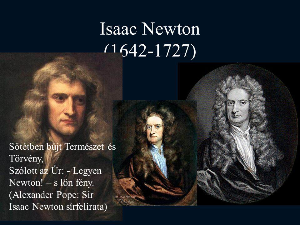 Isaac Newton (1642-1727) Sötétben bújt Természet és Törvény, Szólott az Úr: - Legyen Newton! – s lőn fény. (Alexander Pope: Sir Isaac Newton sírfelira