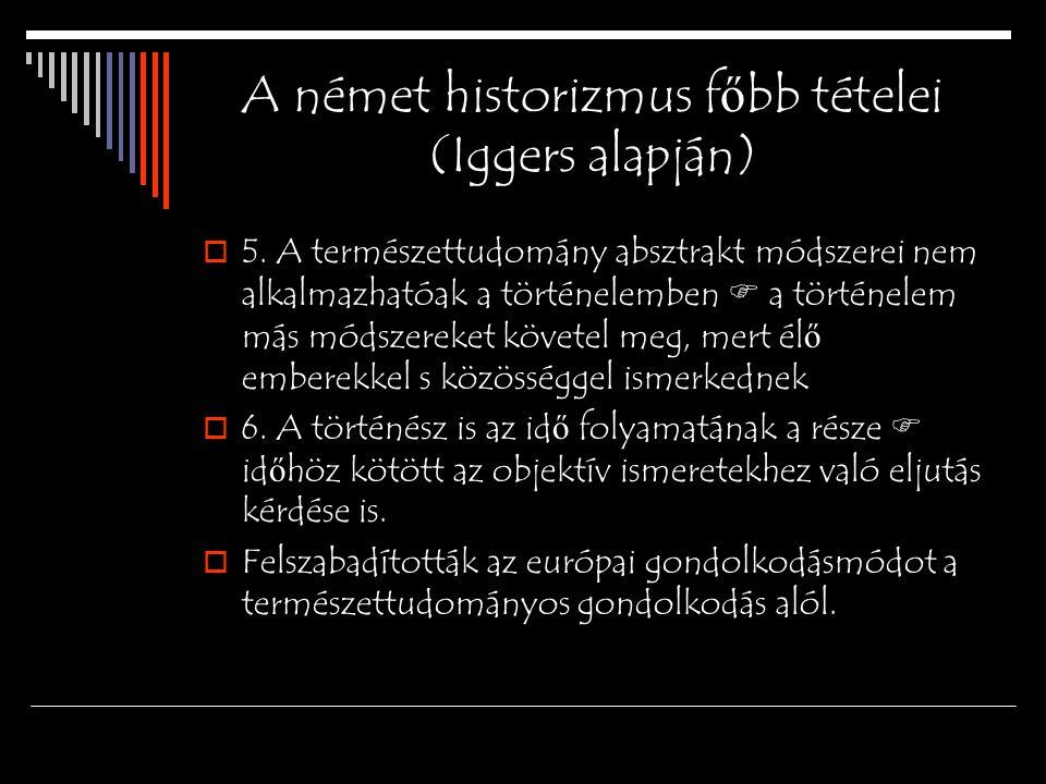 A német historizmus f ő bb tételei (Iggers alapján)  5. A természettudomány absztrakt módszerei nem alkalmazhatóak a történelemben  a történelem más