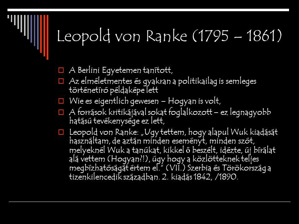 Leopold von Ranke (1795 – 1861)  A Berlini Egyetemen tanított,  Az elméletmentes és gyakran a politikailag is semleges történetíró példaképe lett 
