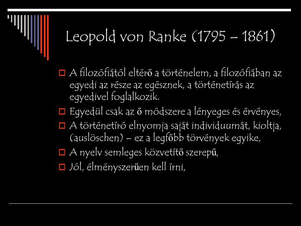 Leopold von Ranke (1795 – 1861 )  A filozófiától eltér ő a történelem, a filozófiában az egyedi az része az egésznek, a történetírás az egyedivel fog