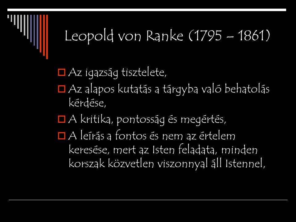 Leopold von Ranke (1795 – 1861)  Az igazság tisztelete,  Az alapos kutatás a tárgyba való behatolás kérdése,  A kritika, pontosság és megértés,  A