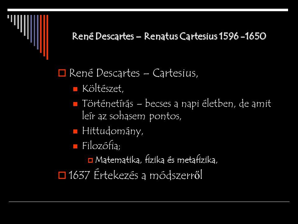 René Descartes – Renatus Cartesius 1596 -1650  René Descartes – Cartesius, Költészet, Történetírás – becses a napi életben, de amit leír az sohasem p