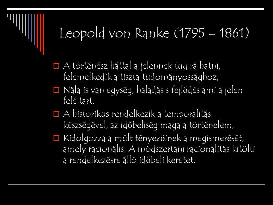 Leopold von Ranke (1795 – 1861)  A történész háttal a jelennek tud rá hatni, felemelkedik a tiszta tudományossághoz,  Nála is van egység, haladás s