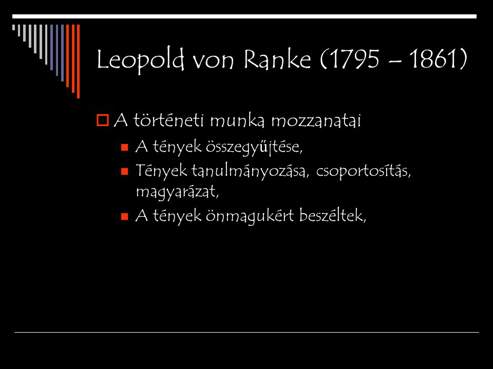 Leopold von Ranke (1795 – 1861)  A történeti munka mozzanatai A tények összegy ű jtése, Tények tanulmányozása, csoportosítás, magyarázat, A tények ön