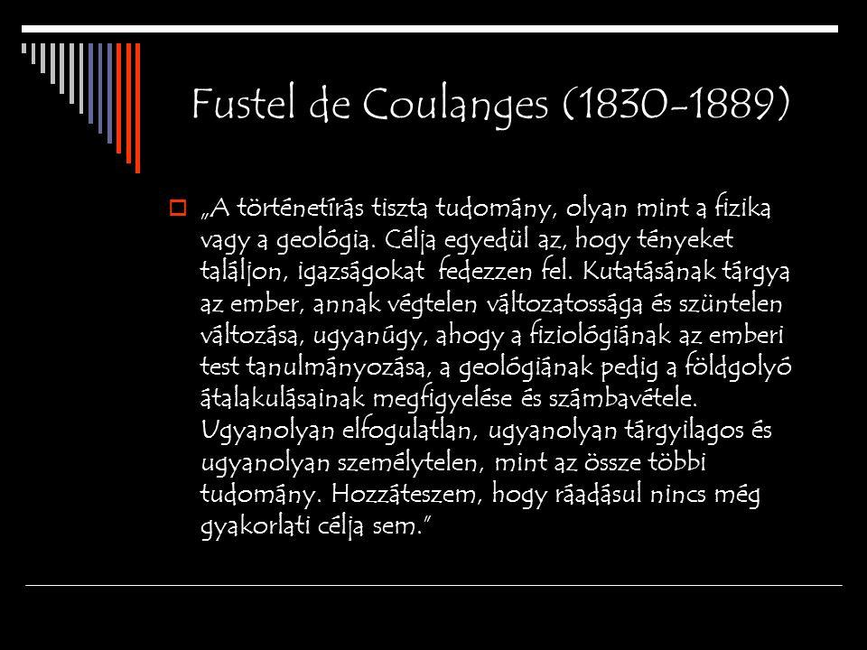 """Fustel de Coulanges (1830-1889)  """"A történetírás tiszta tudomány, olyan mint a fizika vagy a geológia. Célja egyedül az, hogy tényeket találjon, igaz"""