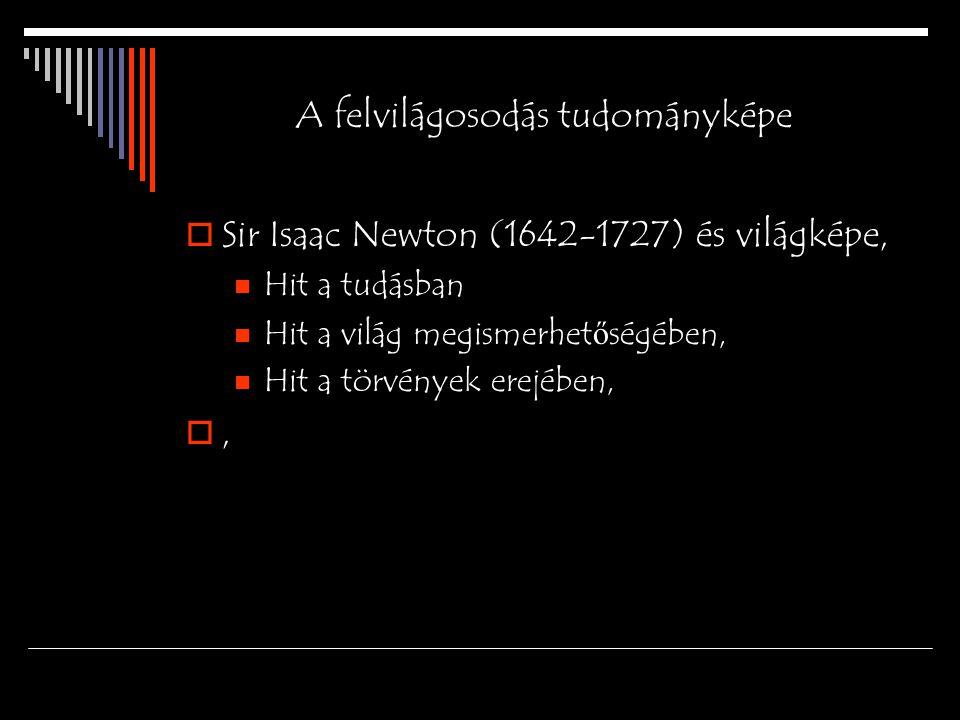 A felvilágosodás tudományképe  Sir Isaac Newton (1642-1727) és világképe, Hit a tudásban Hit a világ megismerhet ő ségében, Hit a törvények erejében,