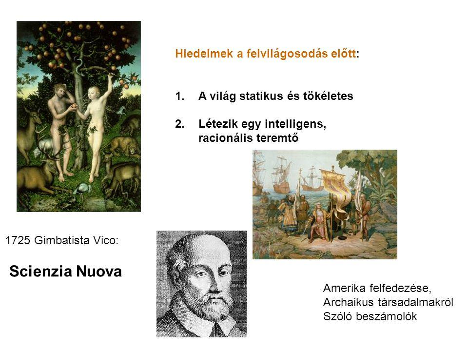 Hiedelmek a felvilágosodás előtt: 1.A világ statikus és tökéletes 2.Létezik egy intelligens, racionális teremtő 1725 Gimbatista Vico: Scienzia Nuova A
