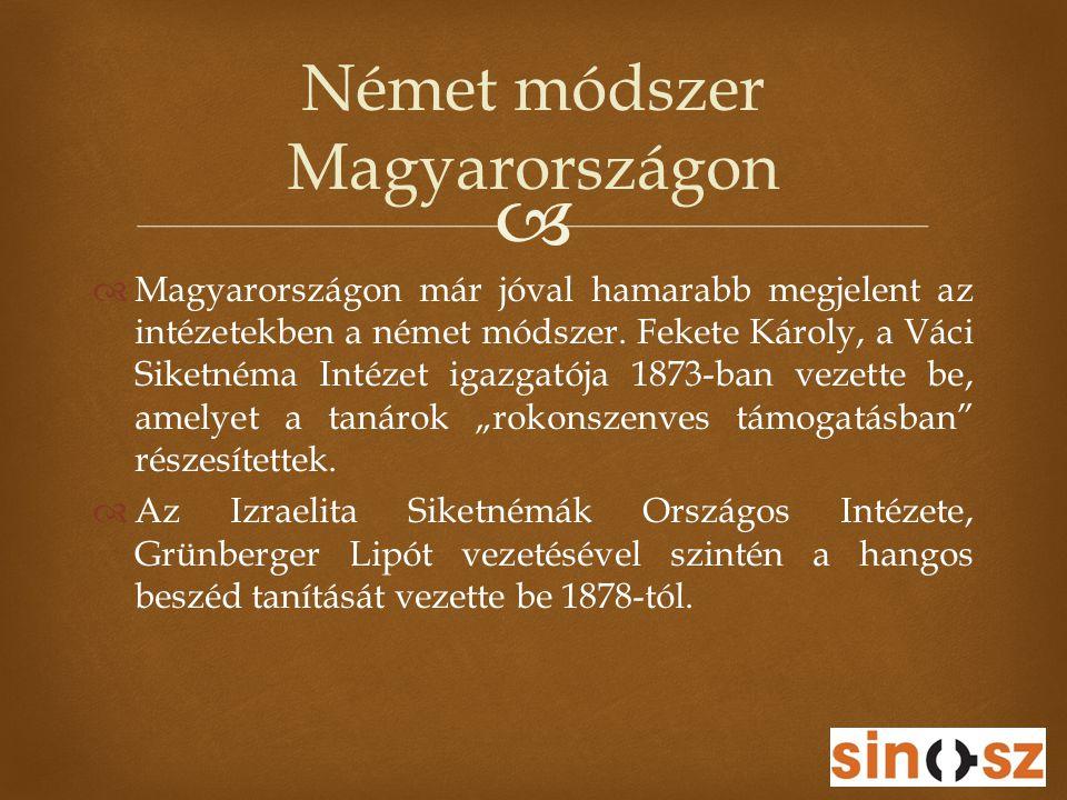   Magyarországon már jóval hamarabb megjelent az intézetekben a német módszer. Fekete Károly, a Váci Siketnéma Intézet igazgatója 1873-ban vezette b