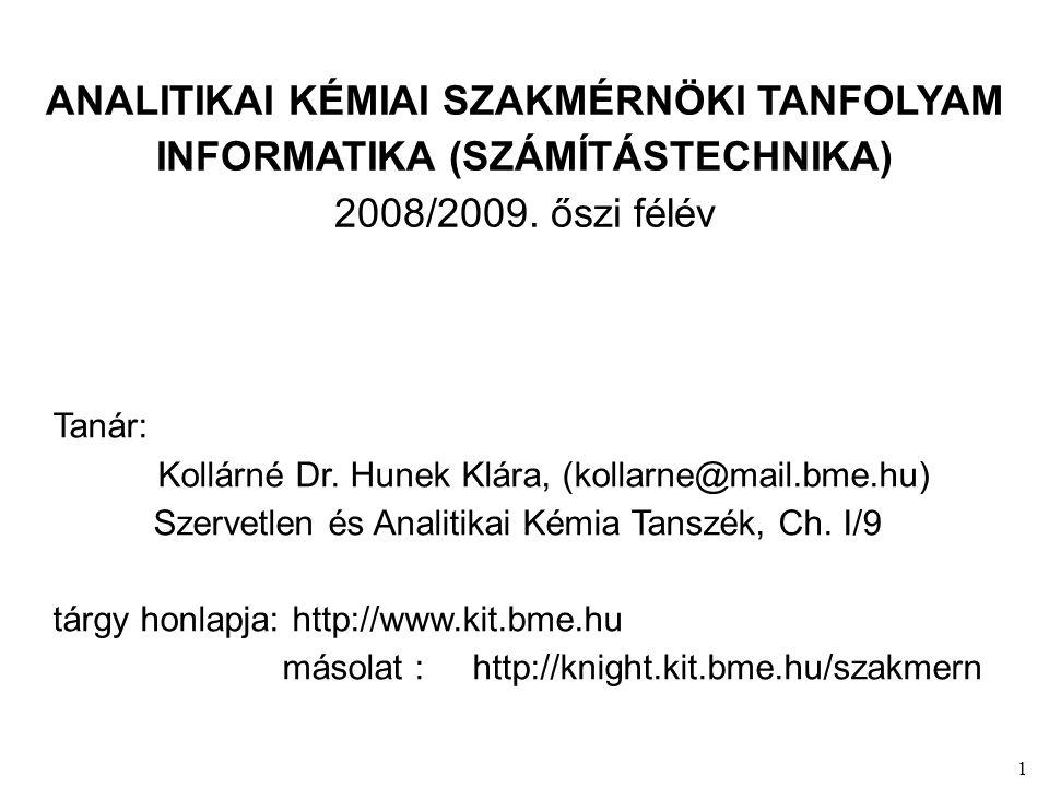 1 ANALITIKAI KÉMIAI SZAKMÉRNÖKI TANFOLYAM INFORMATIKA (SZÁMÍTÁSTECHNIKA) 2008/2009. őszi félév Tanár: Kollárné Dr. Hunek Klára, (kollarne@mail.bme.hu)