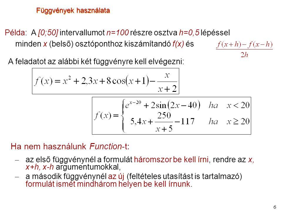 7 Függvények használata Sub szelo() Dim n%, h#, x#, i% n = 100: h = 0.5 x = 0 For i = 2 To 100 x = x + h Cells(i, 1) = x Cells(i, 2) = f(x) Cells(i, 3) = (f(x + h) - f(x - h)) / (2 * h) Next i End Sub Function f(x#) As Double f = x ^ 2 + 2.3 * x + 8 * Cos(x + 1) - x / (x + 2) End Function Function g(x#) As Double If x < 20 Then g = Exp(x - 20) + 2 * Sin(2 * x - 40) Else g = 5.4 * x + 250 / (x + 5) - 117 End If End Function Sub szelo() Dim n%, h#, x#, i% n = 100: h = 0.5 x = 0 For i = 2 To 100 x = x + h Cells(i, 1) = x Cells(i, 2) = g(x) Cells(i, 3) = (g(x + h) - g(x - h)) / (2 * h) Next i End Sub