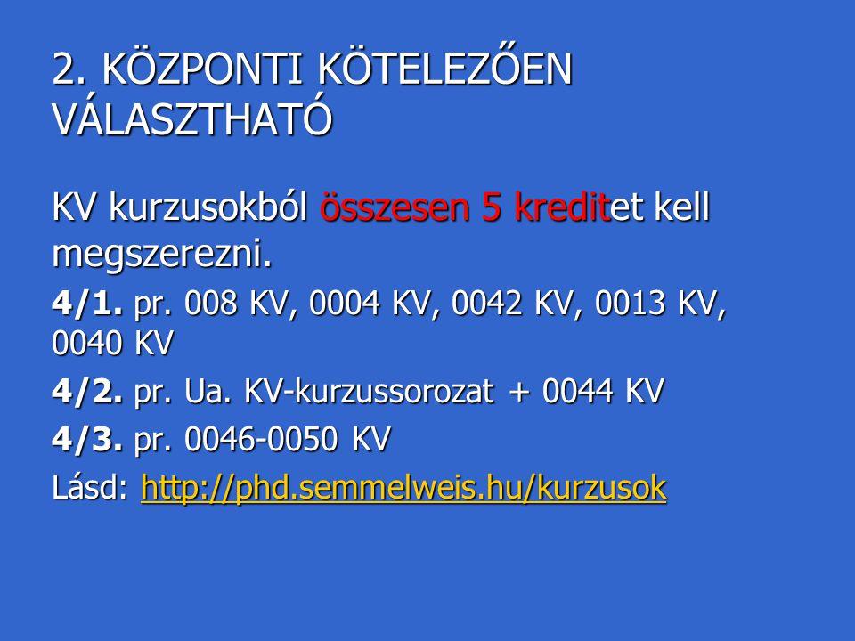2. KÖZPONTI KÖTELEZŐEN VÁLASZTHATÓ KV kurzusokból összesen 5 kreditet kell megszerezni. 4/1. pr. 008 KV, 0004 KV, 0042 KV, 0013 KV, 0040 KV 4/2. pr. U