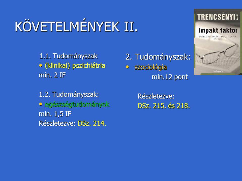 KÖVETELMÉNYEK II. 1.1. Tudományszak 1.1. Tudományszak (klinikai) pszichiátria (klinikai) pszichiátria min. 2 IF 1.2. Tudományszak: egészségtudományok