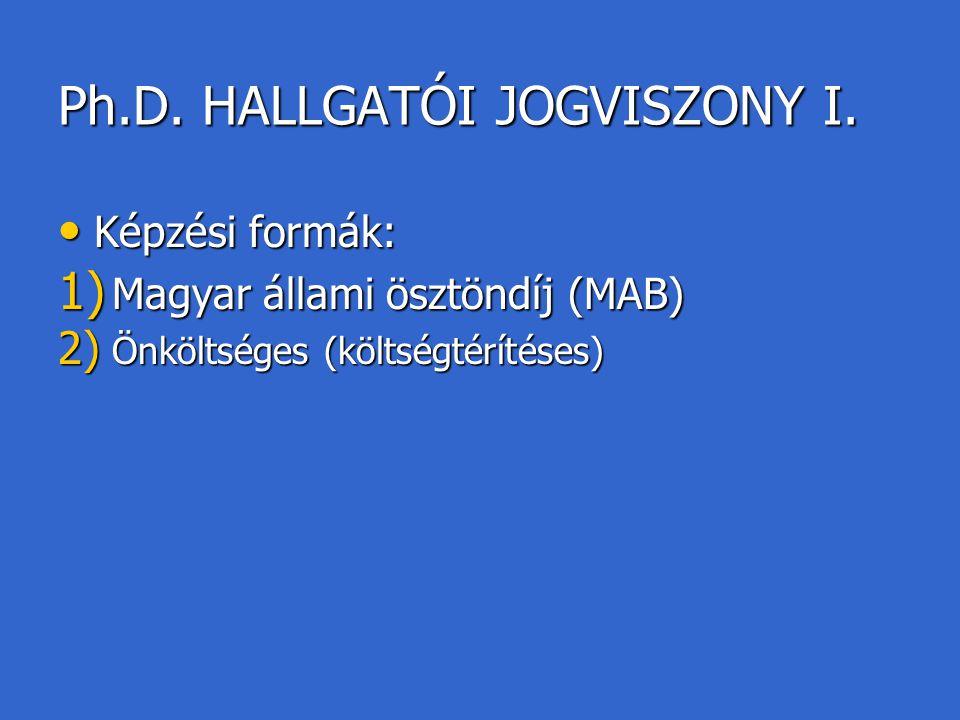 Ph.D. HALLGATÓI JOGVISZONY I. Képzési formák: Képzési formák: 1) Magyar állami ösztöndíj (MAB) 2) Önköltséges (költségtérítéses)