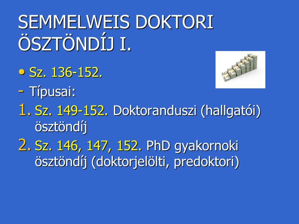 SEMMELWEIS DOKTORI ÖSZTÖNDÍJ I. Sz. 136-152. Sz. 136-152. - Típusai: 1. Sz. 149-152. Doktoranduszi (hallgatói) ösztöndíj 2. Sz. 146, 147, 152. PhD gya