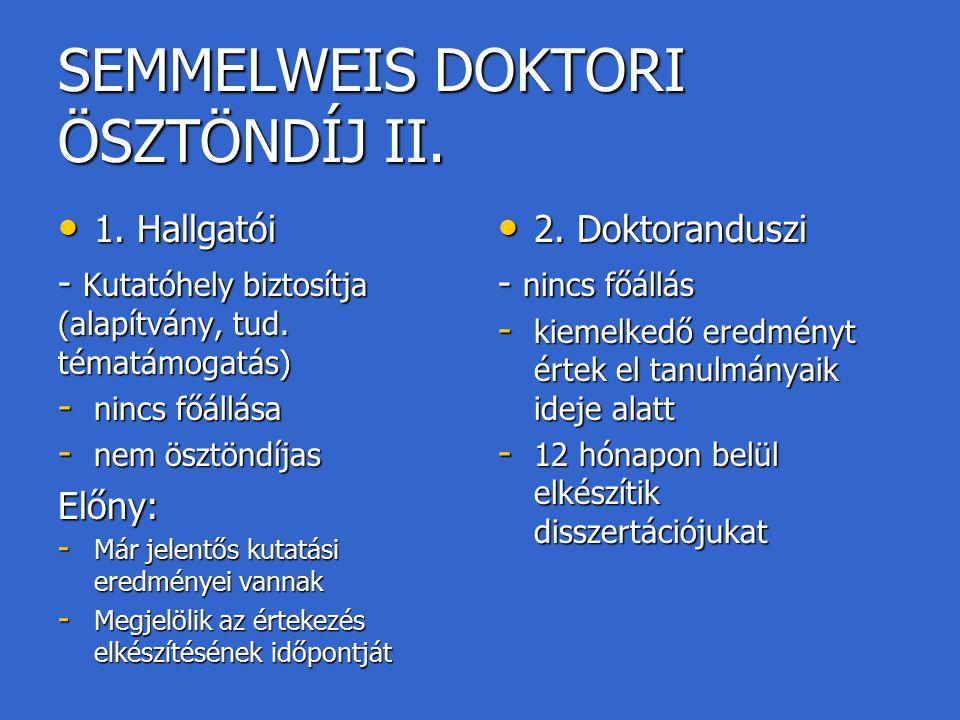 SEMMELWEIS DOKTORI ÖSZTÖNDÍJ II. 1. Hallgatói 1. Hallgatói - Kutatóhely biztosítja (alapítvány, tud. tématámogatás) - nincs főállása - nem ösztöndíjas
