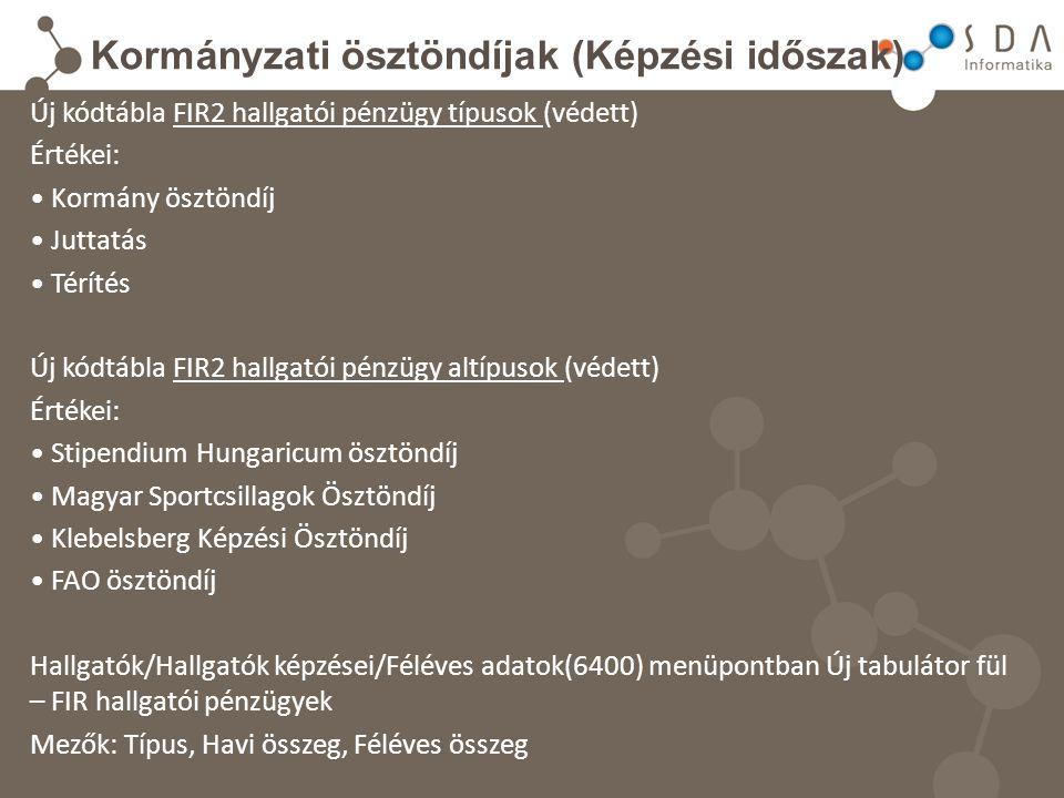 Kormányzati ösztöndíjak (Képzési időszak) Új kódtábla FIR2 hallgatói pénzügy típusok (védett) Értékei: Kormány ösztöndíj Juttatás Térítés Új kódtábla FIR2 hallgatói pénzügy altípusok (védett) Értékei: Stipendium Hungaricum ösztöndíj Magyar Sportcsillagok Ösztöndíj Klebelsberg Képzési Ösztöndíj FAO ösztöndíj Hallgatók/Hallgatók képzései/Féléves adatok(6400) menüpontban Új tabulátor fül – FIR hallgatói pénzügyek Mezők: Típus, Havi összeg, Féléves összeg