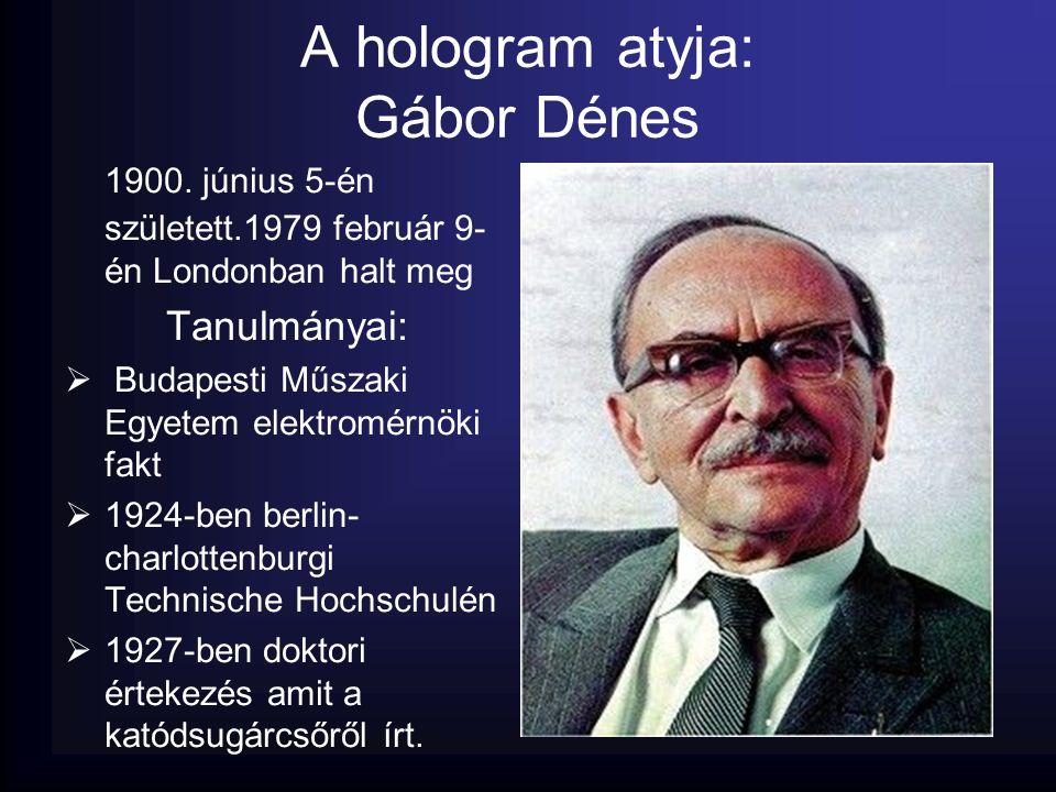 A hologram atyja: Gábor Dénes 1900. június 5-én született.1979 február 9- én Londonban halt meg Tanulmányai:  Budapesti Műszaki Egyetem elektromérnök
