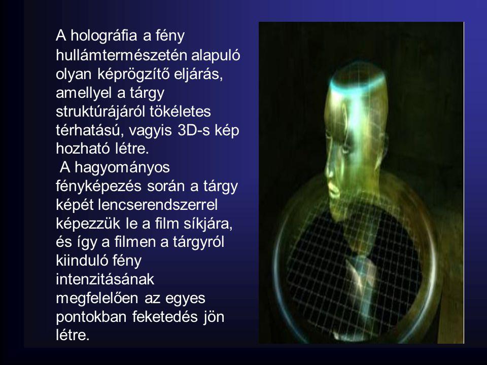 A holográfia a fény hullámtermészetén alapuló olyan képrögzítő eljárás, amellyel a tárgy struktúrájáról tökéletes térhatású, vagyis 3D-s kép hozható l