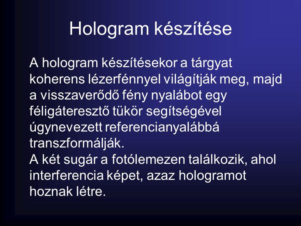 Hologram készítése A hologram készítésekor a tárgyat koherens lézerfénnyel világítják meg, majd a visszaverődő fény nyalábot egy féligáteresztő tükör