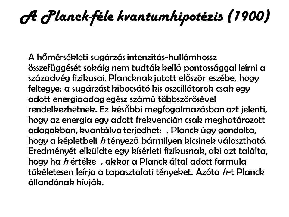 A Planck-féle kvantumhipotézis (1900) A h ő mérsékleti sugárzás intenzitás-hullámhossz összefüggését sokáig nem tudták kell ő pontossággal leírni a sz