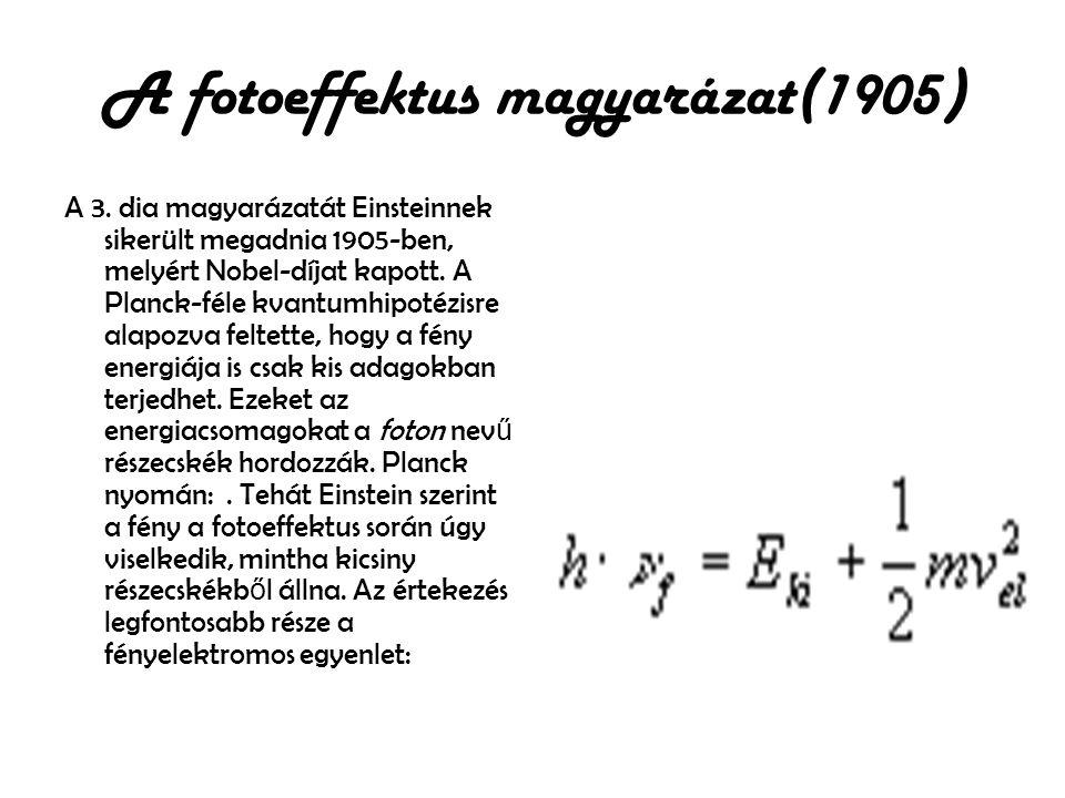 A fotoeffektus magyarázat(1905) A 3. dia magyarázatát Einsteinnek sikerült megadnia 1905-ben, melyért Nobel-díjat kapott. A Planck-féle kvantumhipotéz