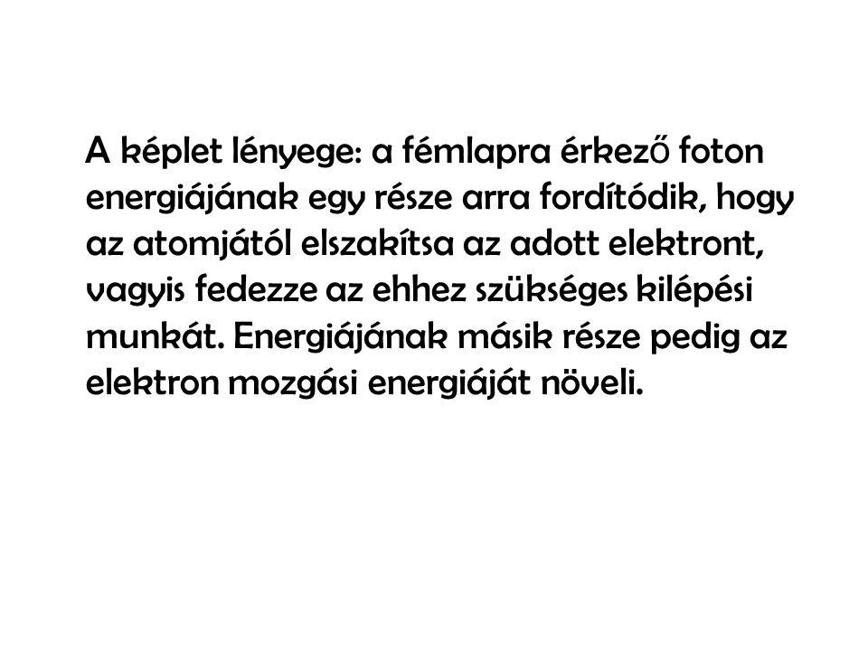 A képlet lényege: a fémlapra érkez ő foton energiájának egy része arra fordítódik, hogy az atomjától elszakítsa az adott elektront, vagyis fedezze az