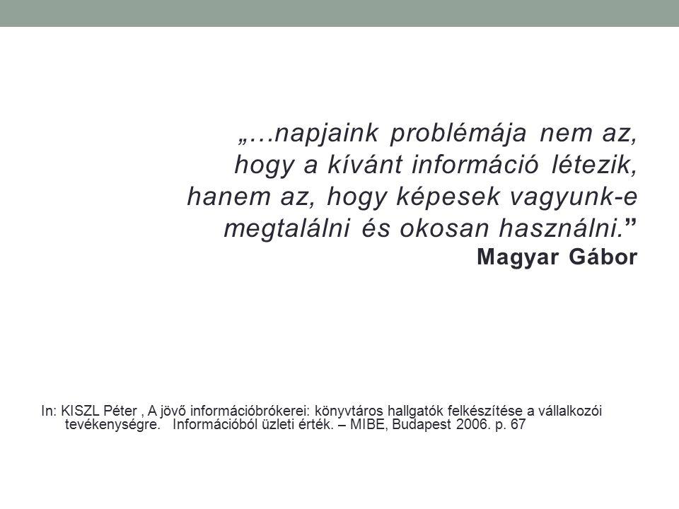 """""""…napjaink problémája nem az, hogy a kívánt információ létezik, hanem az, hogy képesek vagyunk-e megtalálni és okosan használni."""" Magyar Gábor In: KIS"""