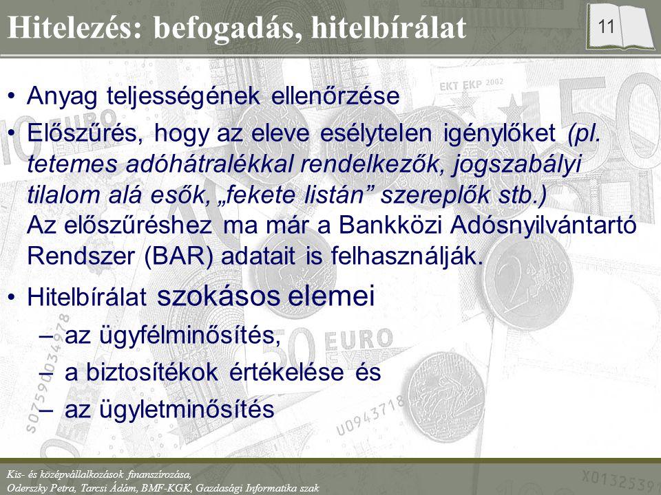 Kis- és középvállalkozások finanszírozása, Oderszky Petra, Tarcsi Ádám, BMF-KGK, Gazdasági Informatika szak 11 Hitelezés: befogadás, hitelbírálat Anyag teljességének ellenőrzése Előszűrés, hogy az eleve esélytelen igénylőket (pl.