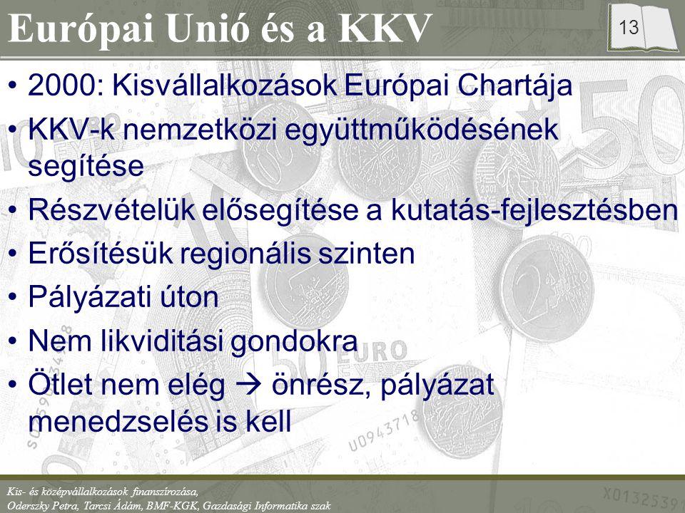 Kis- és középvállalkozások finanszírozása, Oderszky Petra, Tarcsi Ádám, BMF-KGK, Gazdasági Informatika szak 13 Európai Unió és a KKV 2000: Kisvállalkozások Európai Chartája KKV-k nemzetközi együttműködésének segítése Részvételük elősegítése a kutatás-fejlesztésben Erősítésük regionális szinten Pályázati úton Nem likviditási gondokra Ötlet nem elég  önrész, pályázat menedzselés is kell