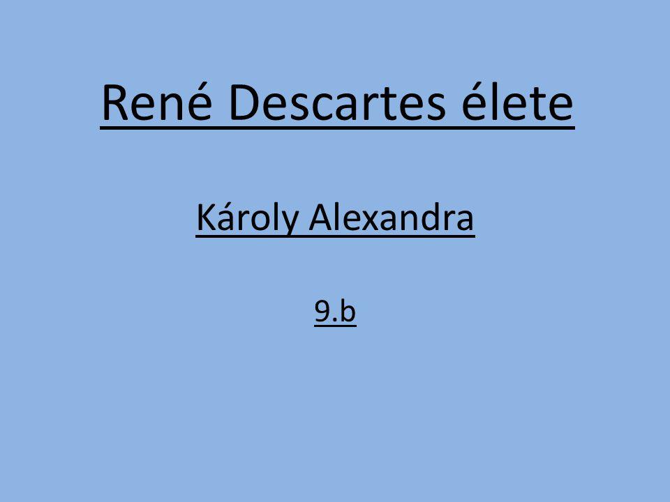René Descartes élete Károly Alexandra 9.b