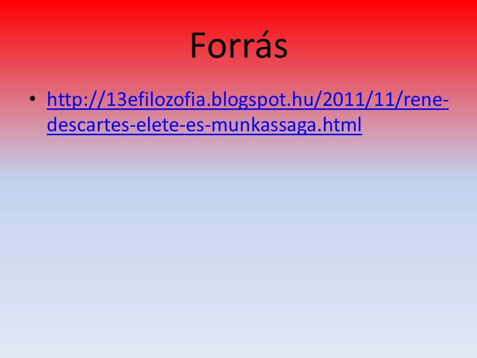 Forrás http://13efilozofia.blogspot.hu/2011/11/rene- descartes-elete-es-munkassaga.html http://13efilozofia.blogspot.hu/2011/11/rene- descartes-elete-es-munkassaga.html
