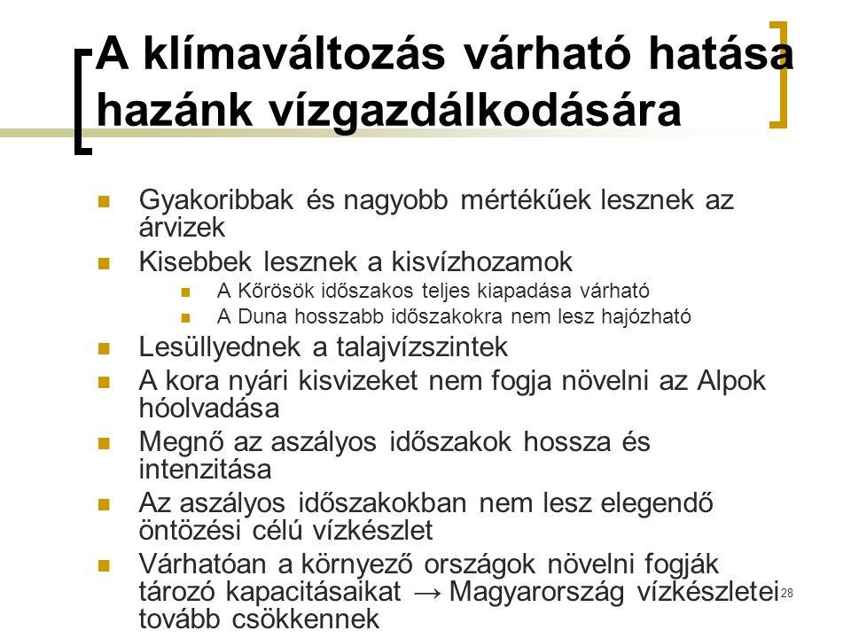 A klímaváltozás várható hatása hazánk vízgazdálkodására Gyakoribbak és nagyobb mértékűek lesznek az árvizek Kisebbek lesznek a kisvízhozamok A Kőrösök időszakos teljes kiapadása várható A Duna hosszabb időszakokra nem lesz hajózható Lesüllyednek a talajvízszintek A kora nyári kisvizeket nem fogja növelni az Alpok hóolvadása Megnő az aszályos időszakok hossza és intenzitása Az aszályos időszakokban nem lesz elegendő öntözési célú vízkészlet Várhatóan a környező országok növelni fogják tározó kapacitásaikat → Magyarország vízkészletei tovább csökkennek 28