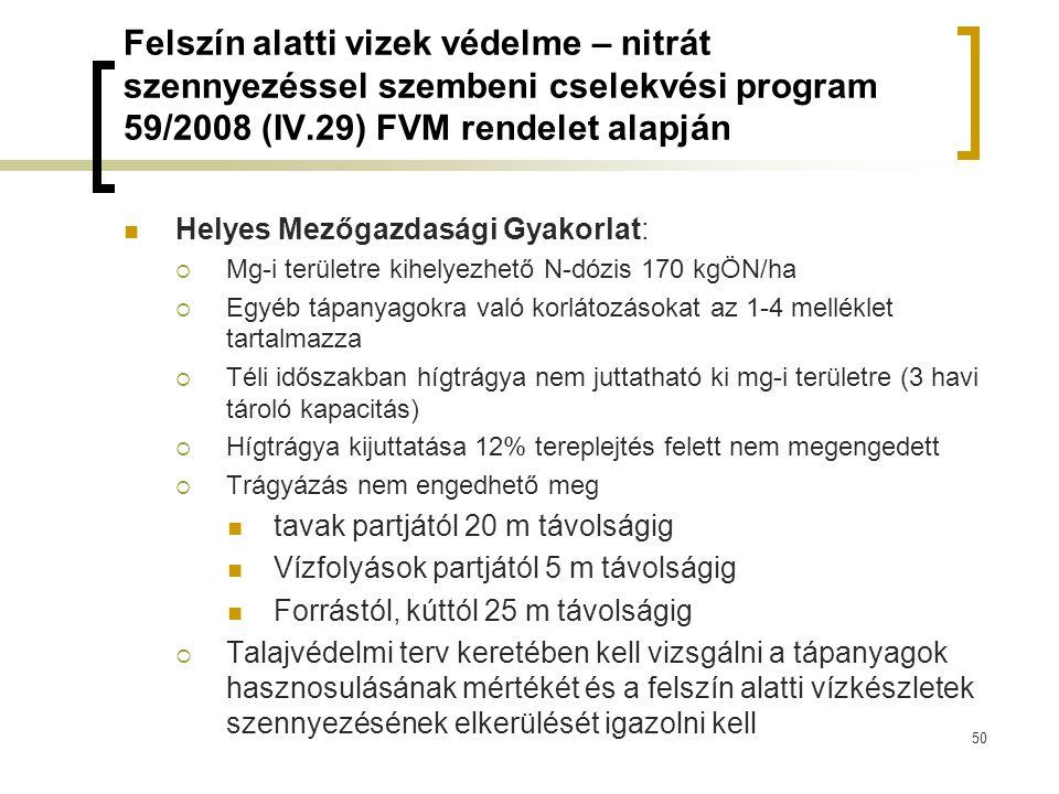 Felszín alatti vizek védelme – nitrát szennyezéssel szembeni cselekvési program 59/2008 (IV.29) FVM rendelet alapján Helyes Mezőgazdasági Gyakorlat:  Mg-i területre kihelyezhető N-dózis 170 kgÖN/ha  Egyéb tápanyagokra való korlátozásokat az 1-4 melléklet tartalmazza  Téli időszakban hígtrágya nem juttatható ki mg-i területre (3 havi tároló kapacitás)  Hígtrágya kijuttatása 12% tereplejtés felett nem megengedett  Trágyázás nem engedhető meg tavak partjától 20 m távolságig Vízfolyások partjától 5 m távolságig Forrástól, kúttól 25 m távolságig  Talajvédelmi terv keretében kell vizsgálni a tápanyagok hasznosulásának mértékét és a felszín alatti vízkészletek szennyezésének elkerülését igazolni kell 50