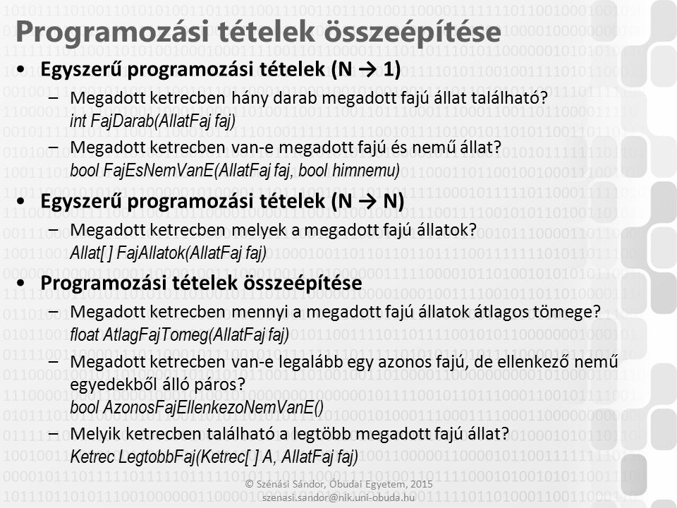 © Szénási Sándor, Óbudai Egyetem, 2015 szenasi.sandor@nik.uni-obuda.hu Feladat Készítsen egy tetszőleges osztályt, amely megvalósítja az IComparable interfészt –A.NET osztálykönyvtár tartalmaz egy IComparable nevű interfészt, amelyet megvalósítva egy objektum össze tudja hasonlítani önmagát egy másikkal –Az interfész csak egyetlen metódust határoz meg: int CompareTo(Object obj) A leírás alapján ennek lehetséges visszatérési értékei: kisebb mint 0 – a példány megelőzi a paraméterként átadottat a sorrendben 0 – a példány és a paraméterként átadott azonos helyen szerepelnek a sorrendben nagyobb mint 0 – a példány követi a paraméterként átadottat a sorrendben Próbálja ki az így megvalósított objektumokat, egy belőlük létrehozott tömböt adjon át a beépített rendező metódusnak –A.NET osztálykönyvtár rendelkezik egy Array.Sort(Array) statikus metódussal –Ez a metódus rendezi a paraméterként átadott IComparable interfészt megvalósító objektumokat 26 Meglévő interfész megvalósítása