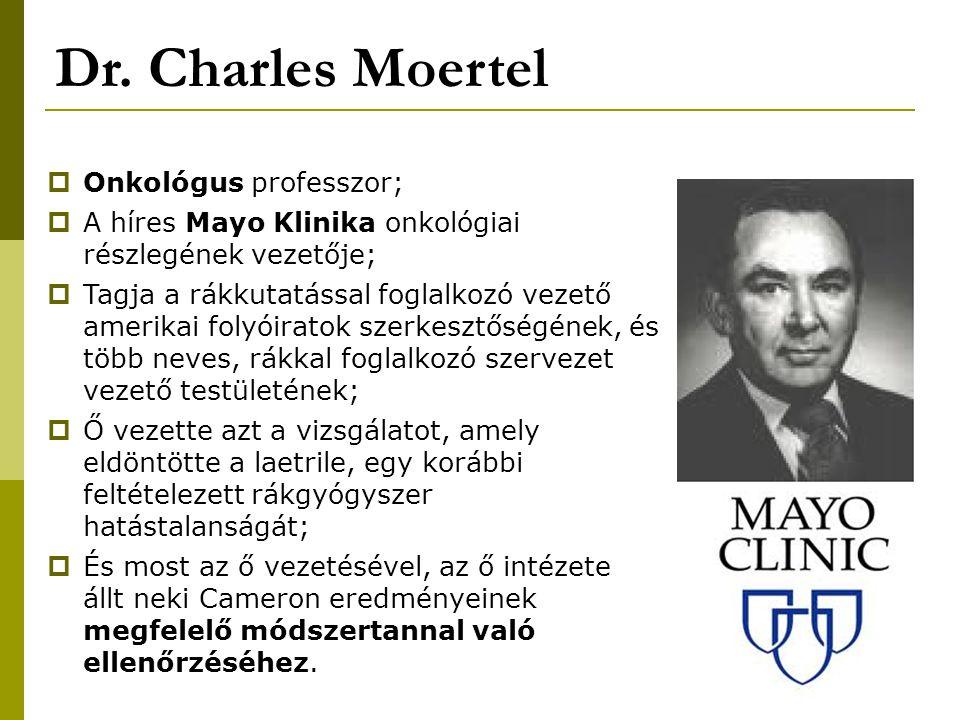 Dr. Charles Moertel  Onkológus professzor;  A híres Mayo Klinika onkológiai részlegének vezetője;  Tagja a rákkutatással foglalkozó vezető amerikai