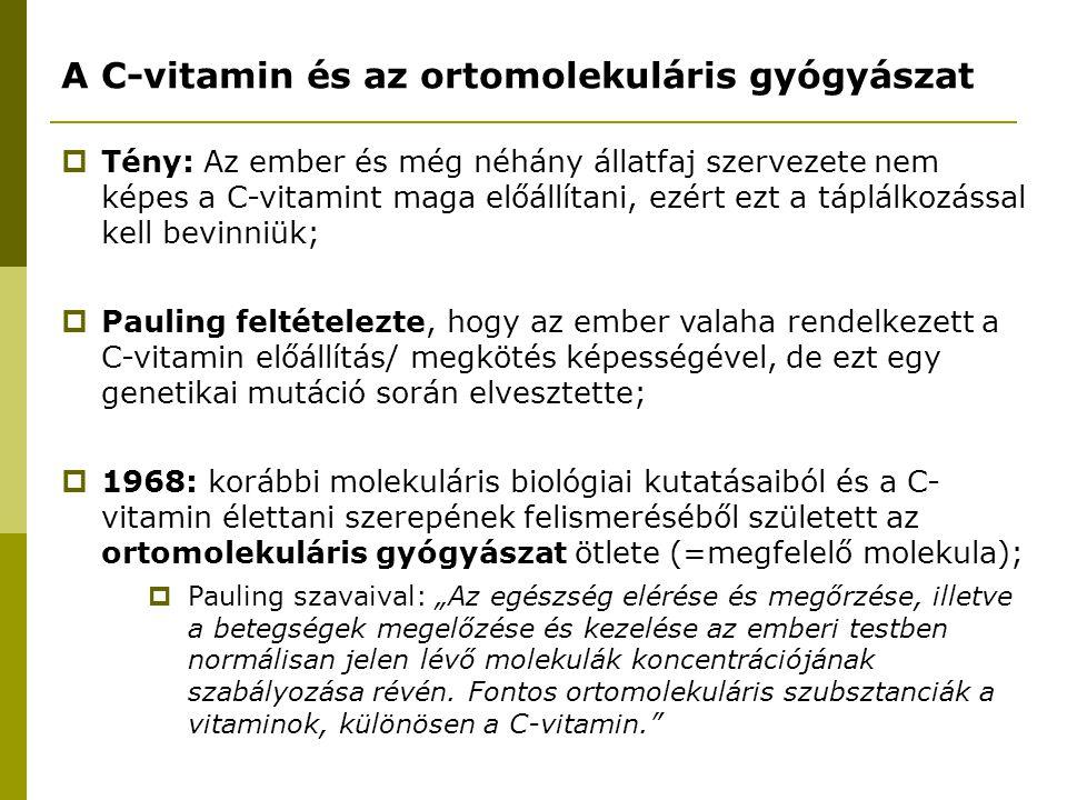 A C-vitamin és az ortomolekuláris gyógyászat  Tény: Az ember és még néhány állatfaj szervezete nem képes a C-vitamint maga előállítani, ezért ezt a t