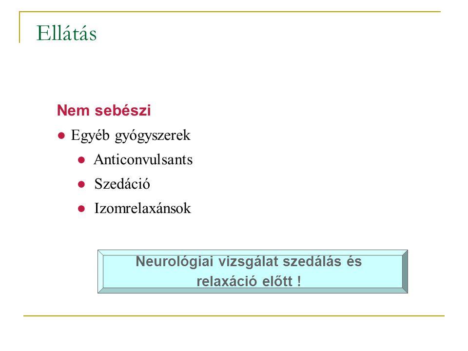 Ellátás Nem sebészi ●Egyéb gyógyszerek ● Anticonvulsants ● Szedáció ● Izomrelaxánsok Neurológiai vizsgálat szedálás és relaxáció előtt !