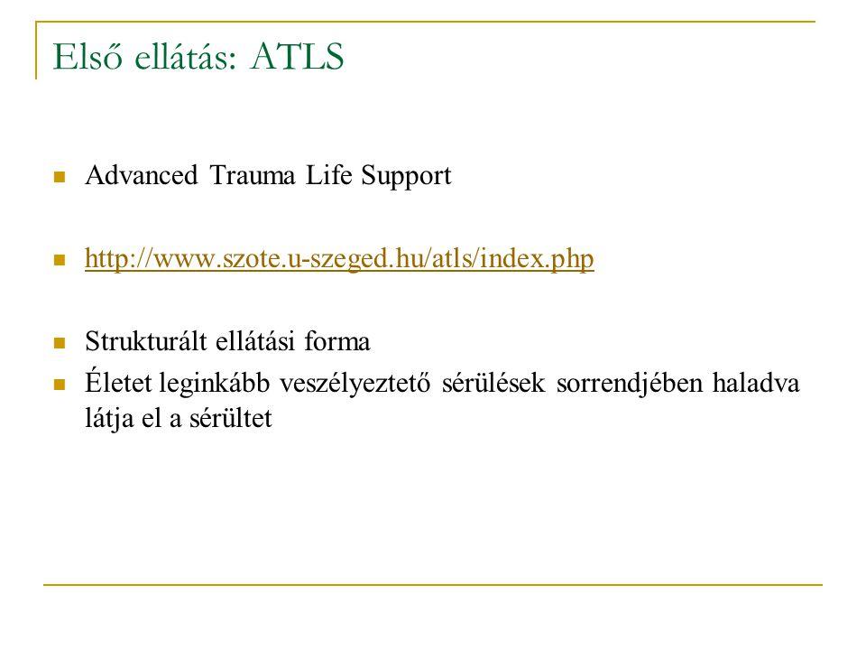 Első ellátás: ATLS Advanced Trauma Life Support http://www.szote.u-szeged.hu/atls/index.php Strukturált ellátási forma Életet leginkább veszélyeztető